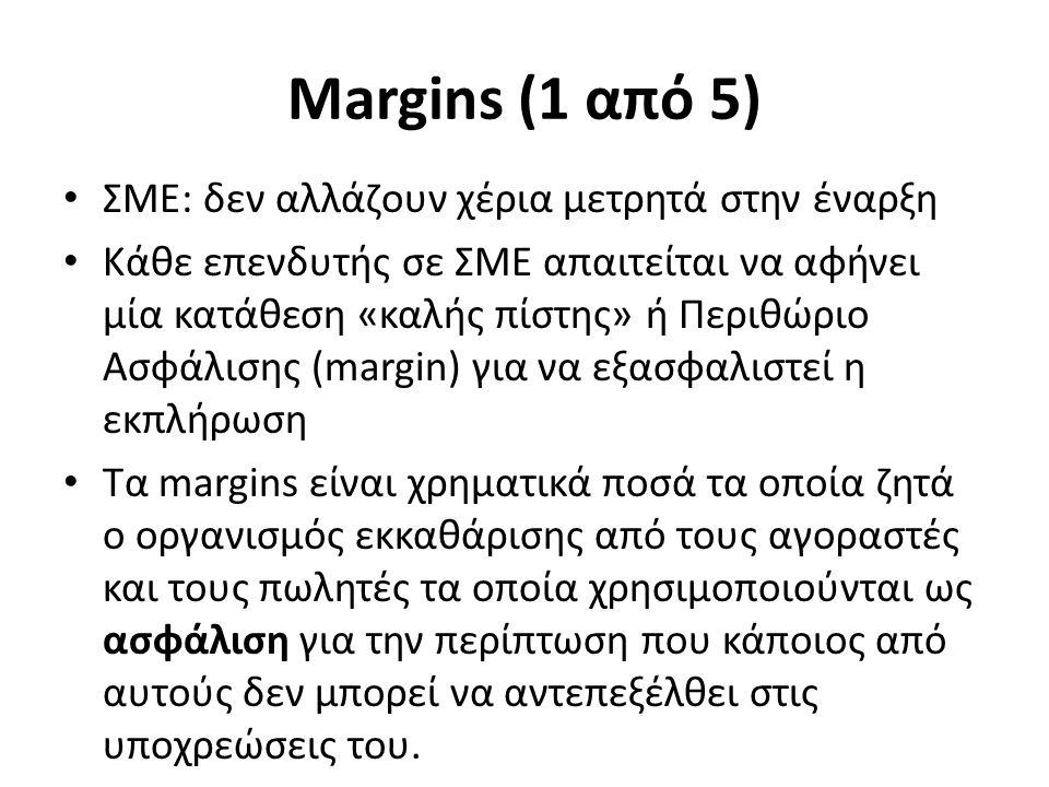 Margins (1 από 5) ΣΜΕ: δεν αλλάζουν χέρια μετρητά στην έναρξη Κάθε επενδυτής σε ΣΜΕ απαιτείται να αφήνει μία κατάθεση «καλής πίστης» ή Περιθώριο Ασφάλισης (margin) για να εξασφαλιστεί η εκπλήρωση Τα margins είναι χρηματικά ποσά τα οποία ζητά ο οργανισμός εκκαθάρισης από τους αγοραστές και τους πωλητές τα οποία χρησιμοποιούνται ως ασφάλιση για την περίπτωση που κάποιος από αυτούς δεν μπορεί να αντεπεξέλθει στις υποχρεώσεις του.