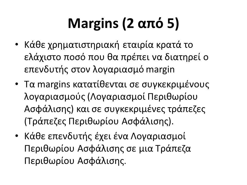 Margins (2 από 5) Κάθε χρηματιστηριακή εταιρία κρατά το ελάχιστο ποσό που θα πρέπει να διατηρεί ο επενδυτής στον λογαριασμό margin Τα margins κατατίθενται σε συγκεκριμένους λογαριασμούς (Λογαριασμοί Περιθωρίου Ασφάλισης) και σε συγκεκριμένες τράπεζες (Τράπεζες Περιθωρίου Ασφάλισης).