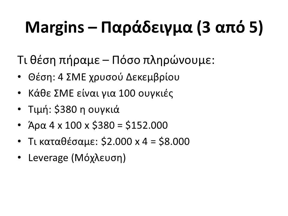 Margins – Παράδειγμα (3 από 5) Τι θέση πήραμε – Πόσο πληρώνουμε: Θέση: 4 ΣΜΕ χρυσού Δεκεμβρίου Κάθε ΣΜΕ είναι για 100 ουγκιές Τιμή: $380 η ουγκιά Άρα 4 x 100 x $380 = $152.000 Τι καταθέσαμε: $2.000 x 4 = $8.000 Leverage (Μόχλευση)