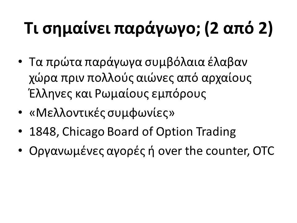 Τι σημαίνει παράγωγο; (2 από 2) Τα πρώτα παράγωγα συμβόλαια έλαβαν χώρα πριν πολλούς αιώνες από αρχαίους Έλληνες και Ρωμαίους εμπόρους «Μελλοντικές συμφωνίες» 1848, Chicago Board of Option Trading Οργανωμένες αγορές ή over the counter, OTC
