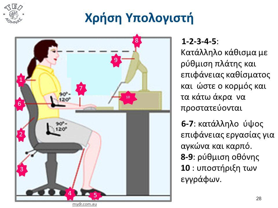 Χρήση Υπολογιστή 28 mydr.com.au 1 2 3 6 5 4 8 10 9 7 1-2-3-4-5: Κατάλληλο κάθισμα με ρύθμιση πλάτης και επιφάνειας καθίσματος και ώστε ο κορμός και τα κάτω άκρα να προστατεύονται 6-7: κατάλληλο ύψος επιφάνειας εργασίας για αγκώνα και καρπό.