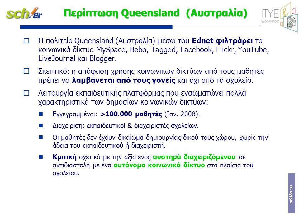 σελίδα 10 Περίπτωση Queensland (Αυστραλία)  Η πολιτεία Queensland (Αυστραλία) μέσω του Ednet φιλτράρει τα κοινωνικά δίκτυα MySpace, Bebo, Tagged, Facebook, Flickr, YouTube, LiveJournal και Blogger.