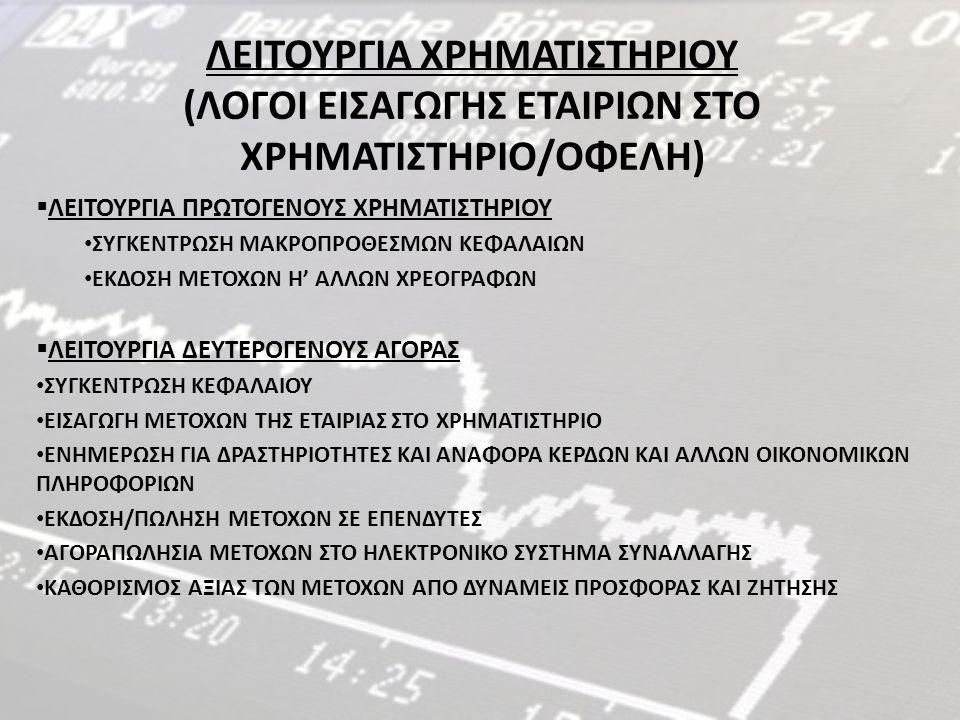 ΛΕΙΤΟΥΡΓΙΑ ΧΡΗΜΑΤΙΣΤΗΡΙΟΥ (ΛΟΓΟΙ ΕΙΣΑΓΩΓΗΣ ΕΤΑΙΡΙΩΝ ΣΤΟ ΧΡΗΜΑΤΙΣΤΗΡΙΟ/ΟΦΕΛΗ)  ΛΕΙΤΟΥΡΓΙΑ ΠΡΩΤΟΓΕΝΟΥΣ ΧΡΗΜΑΤΙΣΤΗΡΙΟΥ ΣΥΓΚΕΝΤΡΩΣΗ ΜΑΚΡΟΠΡΟΘΕΣΜΩΝ ΚΕΦΑΛΑΙΩΝ ΕΚΔΟΣΗ ΜΕΤΟΧΩΝ Η' ΑΛΛΩΝ ΧΡΕΟΓΡΑΦΩΝ  ΛΕΙΤΟΥΡΓΙΑ ΔΕΥΤΕΡΟΓΕΝΟΥΣ ΑΓΟΡΑΣ ΣΥΓΚΕΝΤΡΩΣΗ ΚΕΦΑΛΑΙΟΥ ΕΙΣΑΓΩΓΗ ΜΕΤΟΧΩΝ ΤΗΣ ΕΤΑΙΡΙΑΣ ΣΤΟ ΧΡΗΜΑΤΙΣΤΗΡΙΟ ΕΝΗΜΕΡΩΣΗ ΓΙΑ ΔΡΑΣΤΗΡΙΟΤΗΤΕΣ ΚΑΙ ΑΝΑΦΟΡΑ ΚΕΡΔΩΝ ΚΑΙ ΑΛΛΩΝ ΟΙΚΟΝΟΜΙΚΩΝ ΠΛΗΡΟΦΟΡΙΩΝ ΕΚΔΟΣΗ/ΠΩΛΗΣΗ ΜΕΤΟΧΩΝ ΣΕ ΕΠΕΝΔΥΤΕΣ ΑΓΟΡΑΠΩΛΗΣΙΑ ΜΕΤΟΧΩΝ ΣΤΟ ΗΛΕΚΤΡΟΝΙΚΟ ΣΥΣΤΗΜΑ ΣΥΝΑΛΛΑΓΗΣ ΚΑΘΟΡΙΣΜΟΣ ΑΞΙΑΣ ΤΩΝ ΜΕΤΟΧΩΝ ΑΠΟ ΔΥΝΑΜΕΙΣ ΠΡΟΣΦΟΡΑΣ ΚΑΙ ΖΗΤΗΣΗΣ
