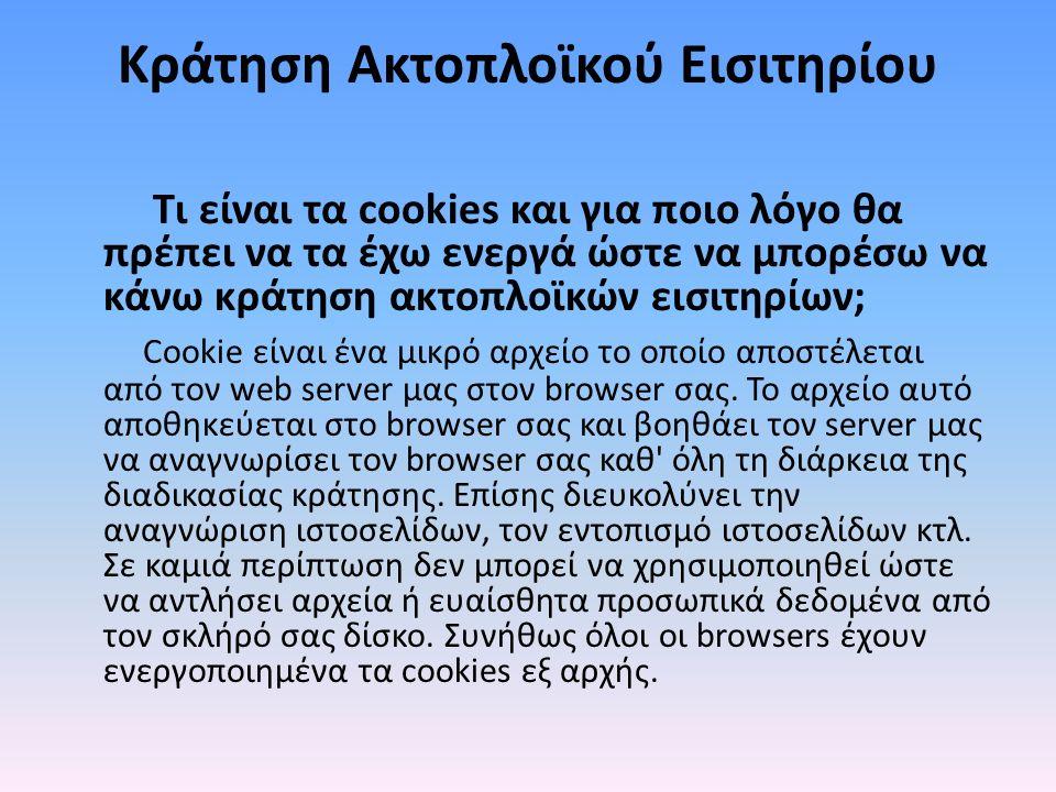 Κράτηση Ακτοπλοϊκού Εισιτηρίου Τι είναι τα cookies και για ποιο λόγο θα πρέπει να τα έχω ενεργά ώστε να μπορέσω να κάνω κράτηση ακτοπλοϊκών εισιτηρίων; Cookie είναι ένα μικρό αρχείο το οποίο αποστέλεται από τον web server μας στον browser σας.