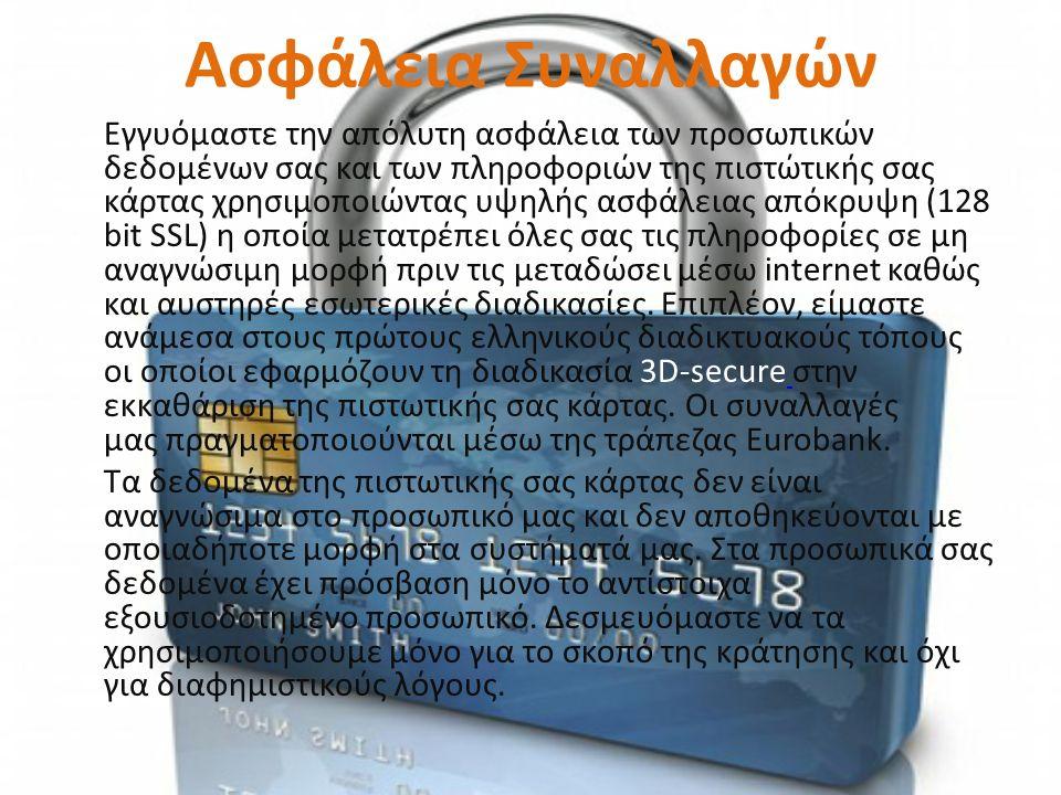Ασφάλεια Συναλλαγών Εγγυόμαστε την απόλυτη ασφάλεια των προσωπικών δεδομένων σας και των πληροφοριών της πιστώτικής σας κάρτας χρησιμοποιώντας υψηλής ασφάλειας απόκρυψη (128 bit SSL) η οποία μετατρέπει όλες σας τις πληροφορίες σε μη αναγνώσιμη μορφή πριν τις μεταδώσει μέσω internet καθώς και αυστηρές εσωτερικές διαδικασίες.