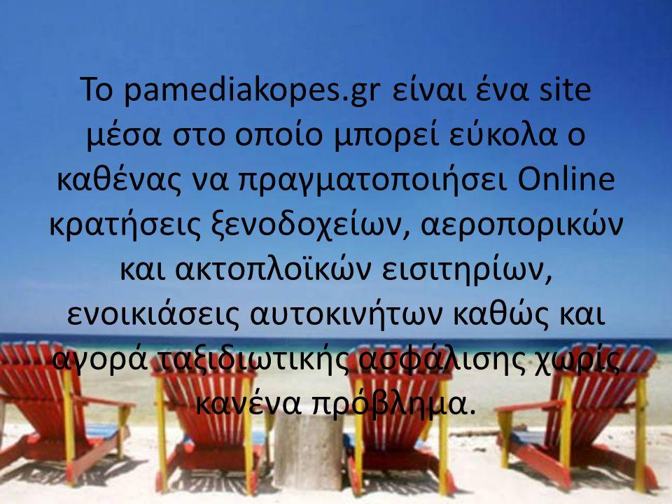 Το pamediakopes.gr είναι ένα site μέσα στο οποίο μπορεί εύκολα ο καθένας να πραγματοποιήσει Online κρατήσεις ξενοδοχείων, αεροπορικών και ακτοπλοϊκών εισιτηρίων, ενοικιάσεις αυτοκινήτων καθώς και αγορά ταξιδιωτικής ασφάλισης χωρίς κανένα πρόβλημα.