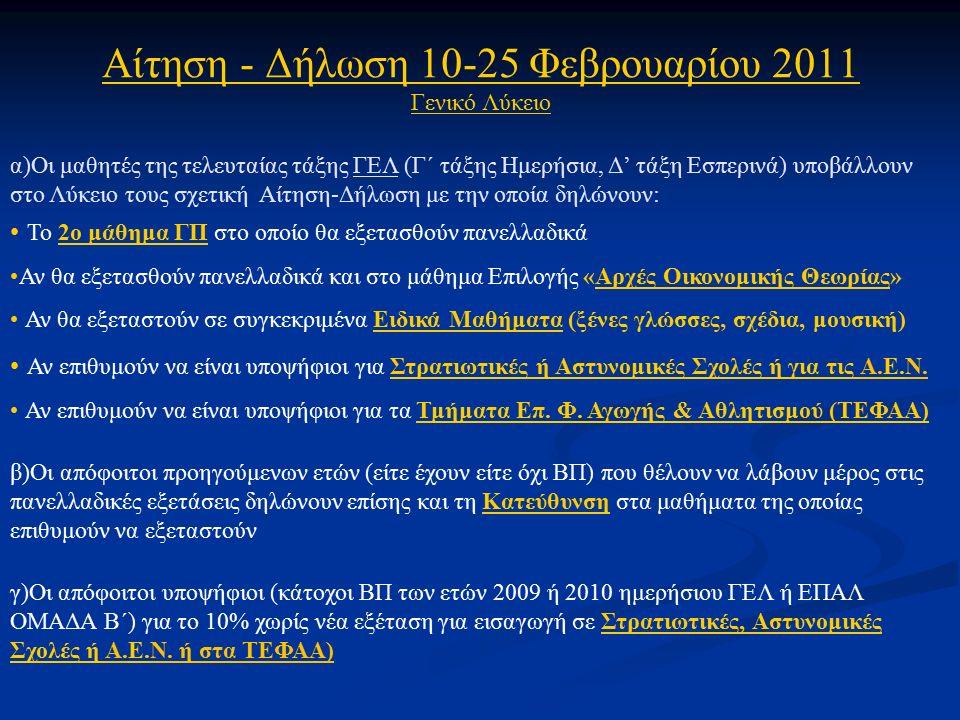 Αίτηση - Δήλωση 10-25 Φεβρουαρίου 2011 Γενικό Λύκειο α)Οι μαθητές της τελευταίας τάξης ΓΕΛ (Γ΄ τάξης Ημερήσια, Δ' τάξη Εσπερινά) υποβάλλουν στο Λύκειο τους σχετική Αίτηση-Δήλωση με την οποία δηλώνουν: Το 2ο μάθημα ΓΠ στο οποίο θα εξετασθούν πανελλαδικά Αν θα εξετασθούν πανελλαδικά και στο μάθημα Επιλογής «Αρχές Οικονομικής Θεωρίας» Αν θα εξεταστούν σε συγκεκριμένα Ειδικά Μαθήματα (ξένες γλώσσες, σχέδια, μουσική) Αν επιθυμούν να είναι υποψήφιοι για Στρατιωτικές ή Αστυνομικές Σχολές ή για τις Α.Ε.Ν.
