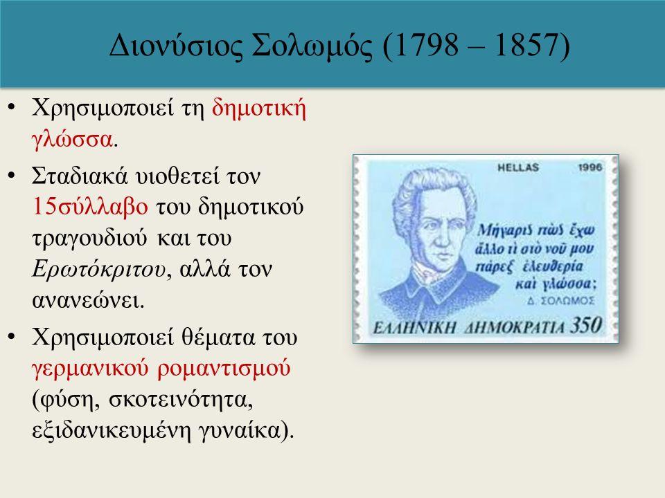 Διονύσιος Σολωμός (1798 – 1857) Χρησιμοποιεί τη δημοτική γλώσσα. Σταδιακά υιοθετεί τον 15σύλλαβο του δημοτικού τραγουδιού και του Ερωτόκριτου, αλλά το