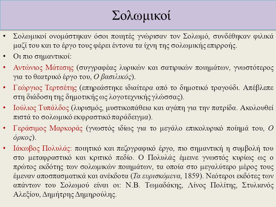 Σολωμικοί Σολωμικοί ονομάστηκαν όσοι ποιητές γνώρισαν τον Σολωμό, συνδέθηκαν φιλικά μαζί του και το έργο τους φέρει έντονα τα ίχνη της σολωμικής επιρρ