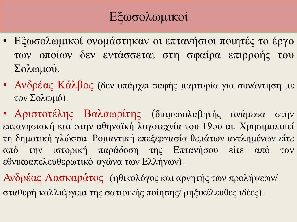 Εξωσολωμικοί Εξωσολωμικοί ονομάστηκαν οι επτανήσιοι ποιητές το έργο των οποίων δεν εντάσσεται στη σφαίρα επιρροής του Σολωμού. Ανδρέας Κάλβος (δεν υπά