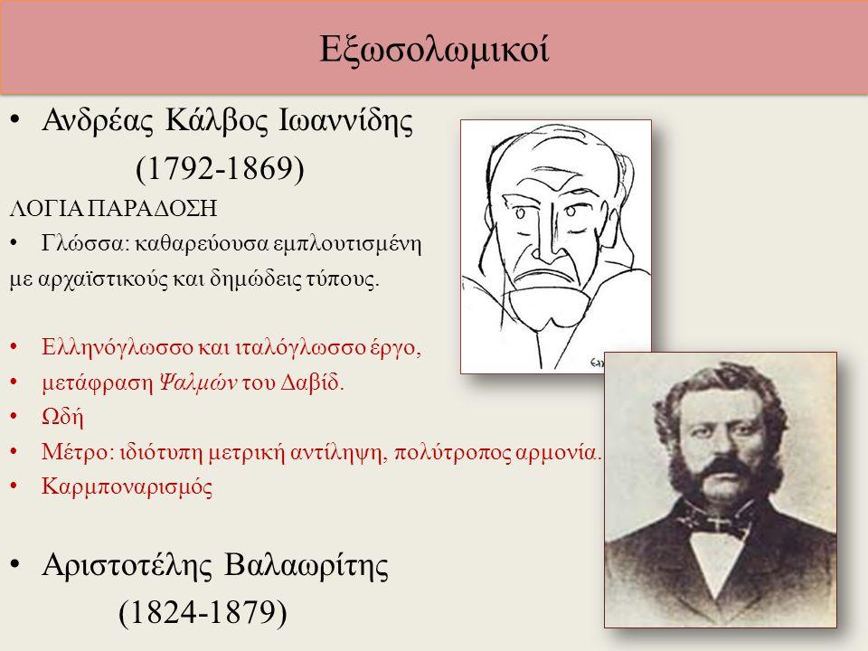 Εξωσολωμικοί Ανδρέας Κάλβος Ιωαννίδης (1792-1869) ΛΟΓΙΑ ΠΑΡΑΔΟΣΗ Γλώσσα: καθαρεύουσα εμπλουτισμένη με αρχαϊστικούς και δημώδεις τύπους. Ελληνόγλωσσο κ