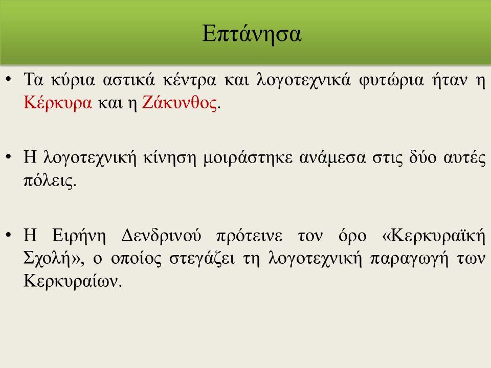 Επτάνησα Τα κύρια αστικά κέντρα και λογοτεχνικά φυτώρια ήταν η Κέρκυρα και η Ζάκυνθος. Η λογοτεχνική κίνηση μοιράστηκε ανάμεσα στις δύο αυτές πόλεις.
