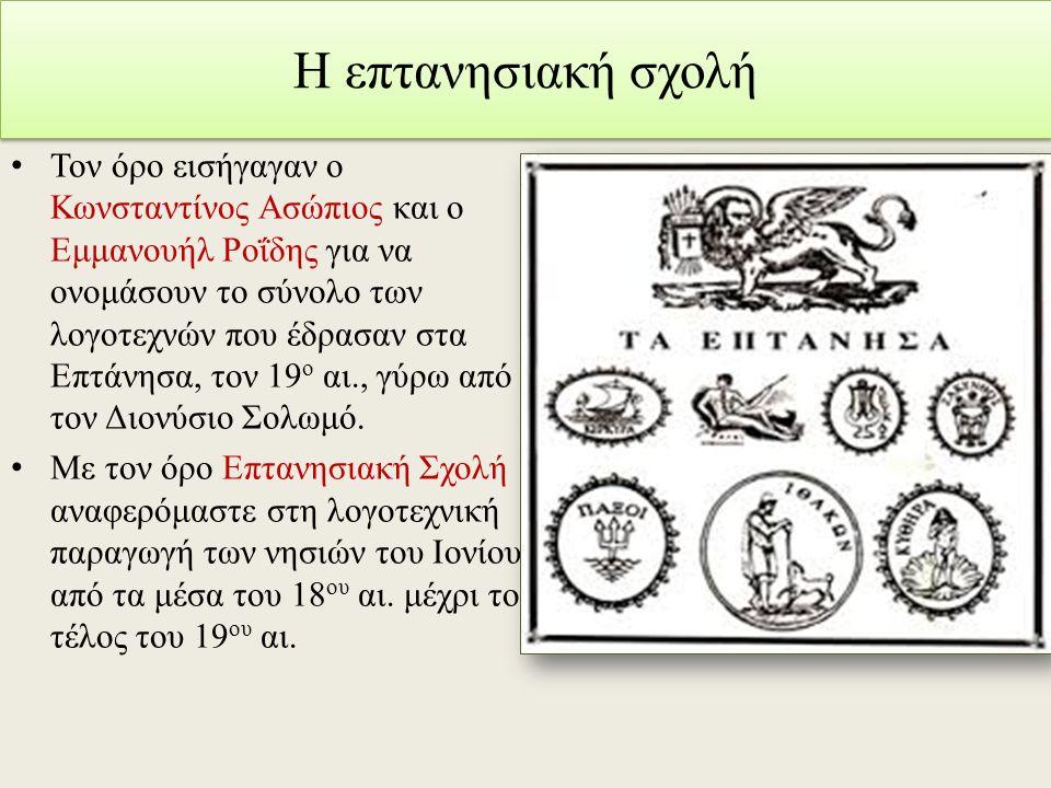 Η επτανησιακή σχολή Τον όρο εισήγαγαν ο Κωνσταντίνος Ασώπιος και ο Εμμανουήλ Ροΐδης για να ονομάσουν το σύνολο των λογοτεχνών που έδρασαν στα Επτάνησα