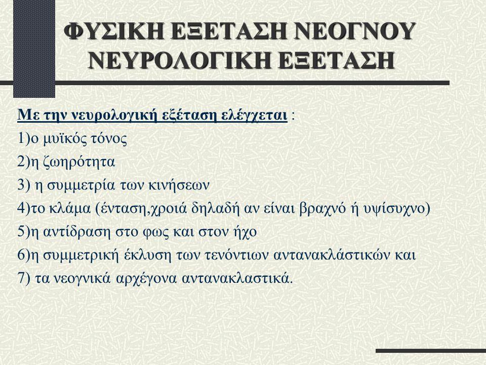 ΦΥΣΙΚΗ ΕΞΕΤΑΣΗ ΝΕΟΓΝΟΥ ΝΕΥΡΟΛΟΓΙΚΗ ΕΞΕΤΑΣΗ Με την νευρολογική εξέταση ελέγχεται : 1)ο μυϊκός τόνος 2)η ζωηρότητα 3) η συμμετρία των κινήσεων 4)το κλάμα (ένταση,χροιά δηλαδή αν είναι βραχνό ή υψίσυχνο) 5)η αντίδραση στο φως και στον ήχο 6)η συμμετρική έκλυση των τενόντιων αντανακλάστικών και 7) τα νεογνικά αρχέγονα αντανακλαστικά.