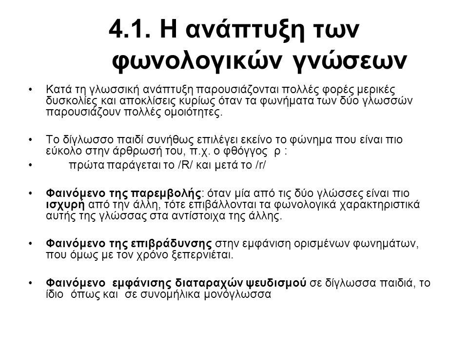4.1. Η ανάπτυξη των φωνολογικών γνώσεων Κατά τη γλωσσική ανάπτυξη παρουσιάζονται πολλές φορές μερικές δυσκολίες και αποκλίσεις κυρίως όταν τα φωνήματα