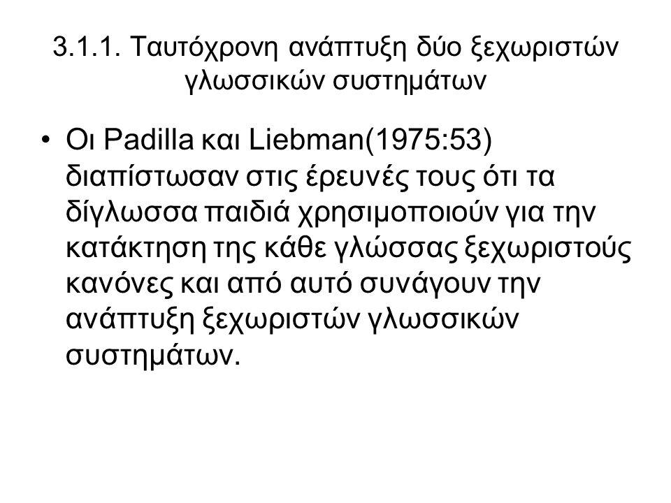3.1.1. Ταυτόχρονη ανάπτυξη δύο ξεχωριστών γλωσσικών συστημάτων Οι Padilla και Liebman(1975:53) διαπίστωσαν στις έρευνές τους ότι τα δίγλωσσα παιδιά χρ