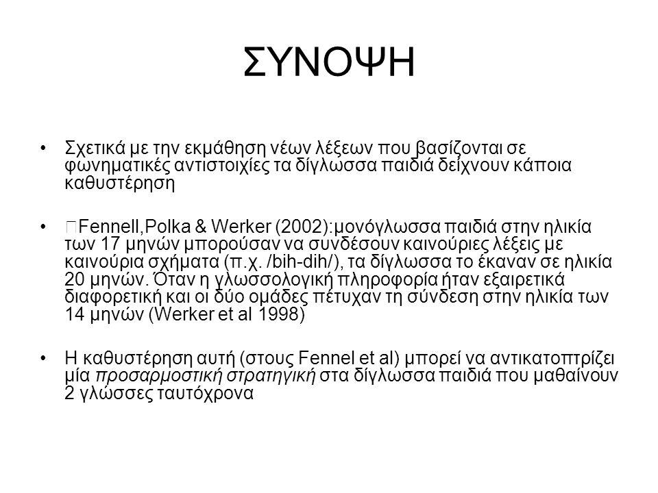 ΣΥΝΟΨΗ Σχετικά με την εκμάθηση νέων λέξεων που βασίζονται σε φωνηματικές αντιστοιχίες τα δίγλωσσα παιδιά δείχνουν κάποια καθυστέρηση  Fennell,Polka &