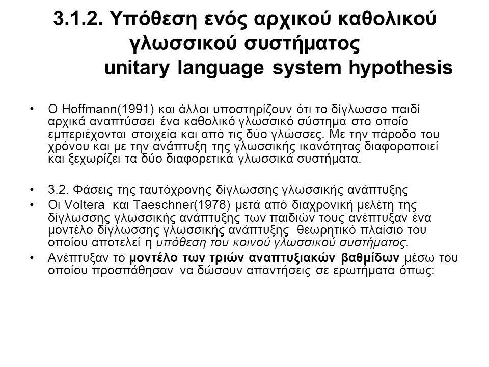 3.1.2. Υπόθεση ενός αρχικού καθολικού γλωσσικού συστήματος unitary language system hypothesis Ο Hoffmann(1991) και άλλοι υποστηρίζουν ότι το δίγλωσσο