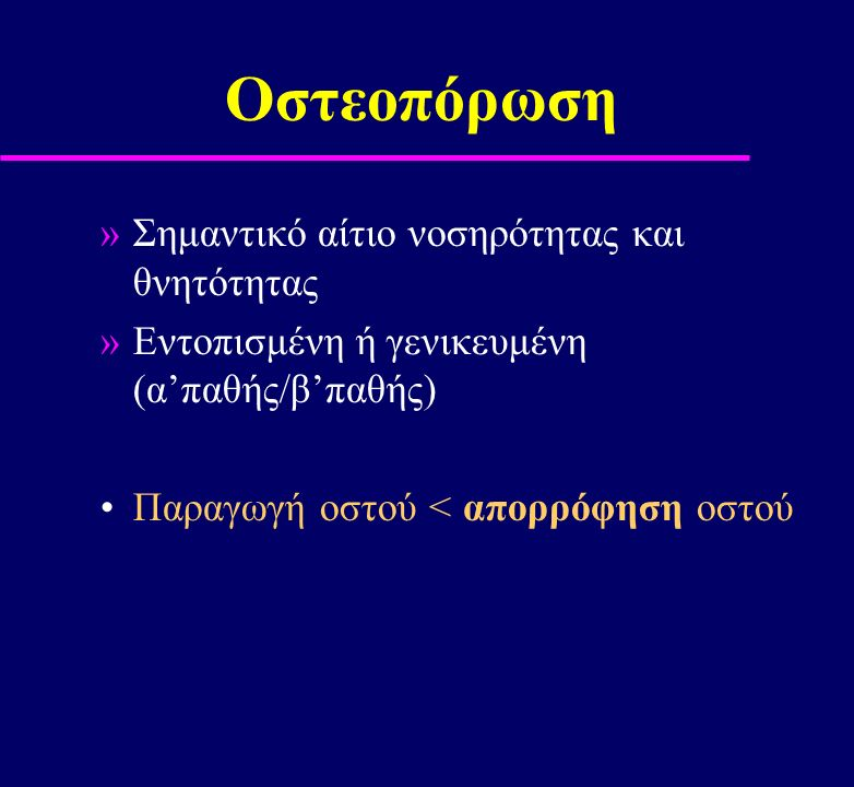 Οστεοπόρωση »Σημαντικό αίτιο νοσηρότητας και θνητότητας »Εντοπισμένη ή γενικευμένη (α'παθής/β'παθής) Παραγωγή οστού < απορρόφηση οστού