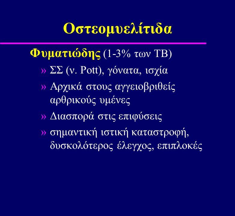 Οστεομυελίτιδα Φυματιώδης (1-3% των ΤΒ) »ΣΣ (ν. Pott), γόνατα, ισχία »Αρχικά στους αγγειοβριθείς αρθρικούς υμένες »Διασπορά στις επιφύσεις »σημαντική
