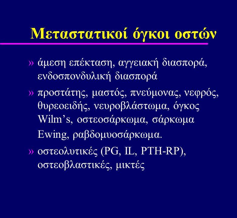 Μεταστατικοί όγκοι οστών »άμεση επέκταση, αγγειακή διασπορά, ενδοσπονδυλική διασπορά »προστάτης, μαστός, πνεύμονας, νεφρός, θυρεοειδής, νευροβλάστωμα,