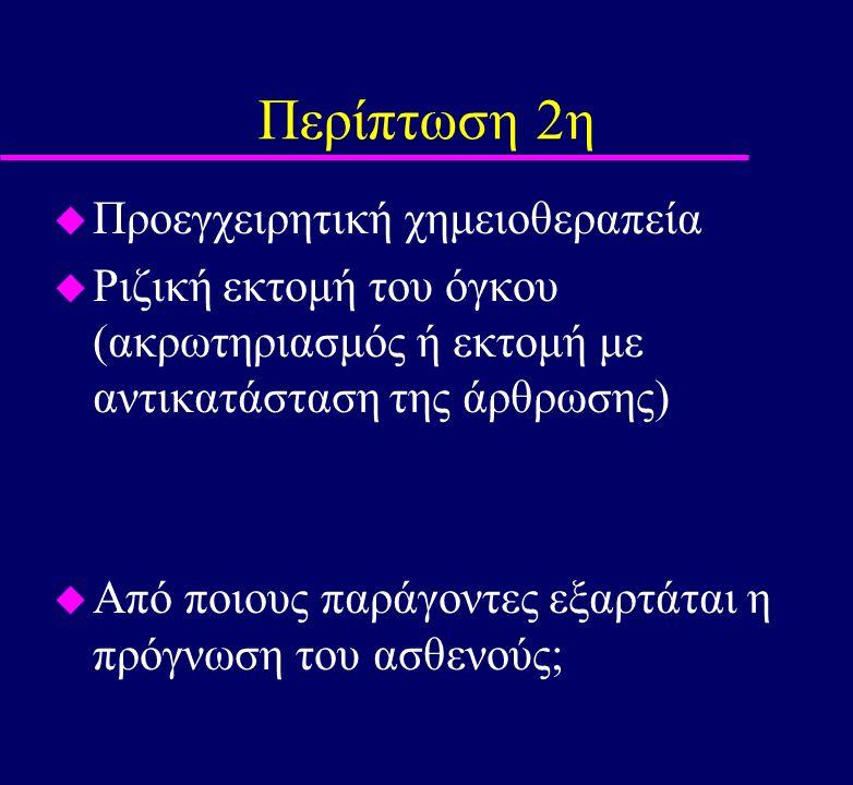 Περίπτωση 2η u Προεγχειρητική χημειοθεραπεία u Ριζική εκτομή του όγκου (ακρωτηριασμός ή εκτομή με αντικατάσταση της άρθρωσης) u Από ποιους παράγοντες