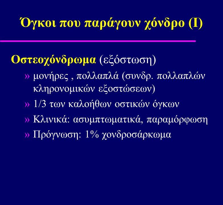 Όγκοι που παράγουν χόνδρο (Ι) Οστεοχόνδρωμα (εξόστωση) »μονήρες, πολλαπλά (συνδρ. πολλαπλών κληρονομικών εξοστώσεων) »1/3 των καλοήθων οστικών όγκων »