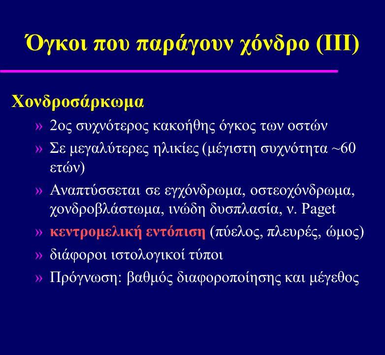 Όγκοι που παράγουν χόνδρο (ΙΙI) Χονδροσάρκωμα »2ος συχνότερος κακοήθης όγκος των οστών »Σε μεγαλύτερες ηλικίες (μέγιστη συχνότητα ~60 ετών) »Αναπτύσσε