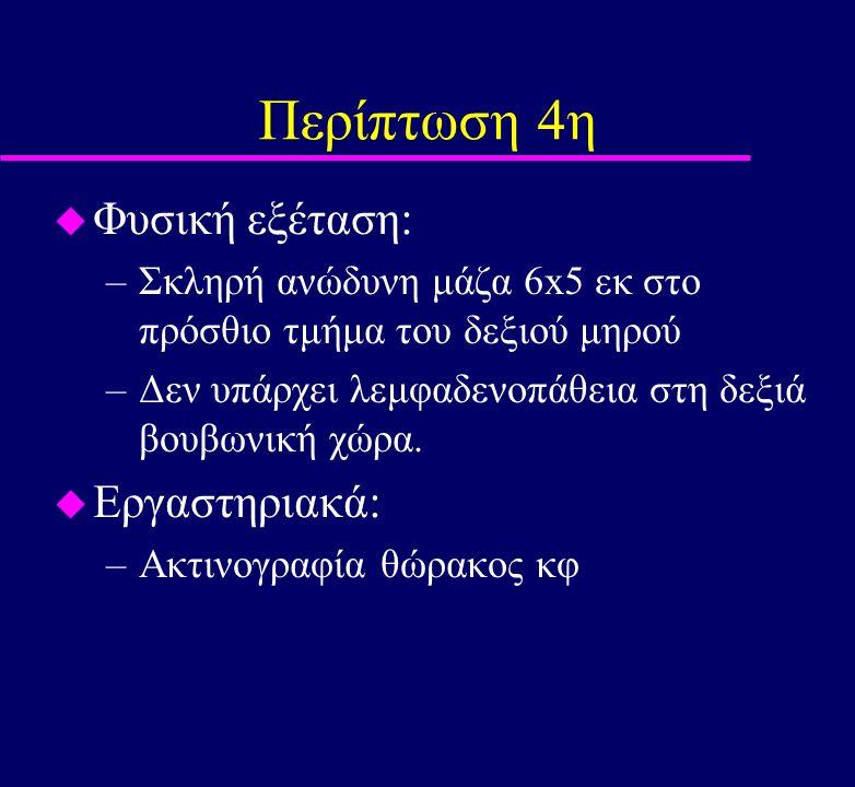 Περίπτωση 4η u Φυσική εξέταση: –Σκληρή ανώδυνη μάζα 6x5 εκ στο πρόσθιο τμήμα του δεξιού μηρού –Δεν υπάρχει λεμφαδενοπάθεια στη δεξιά βουβωνική χώρα. u