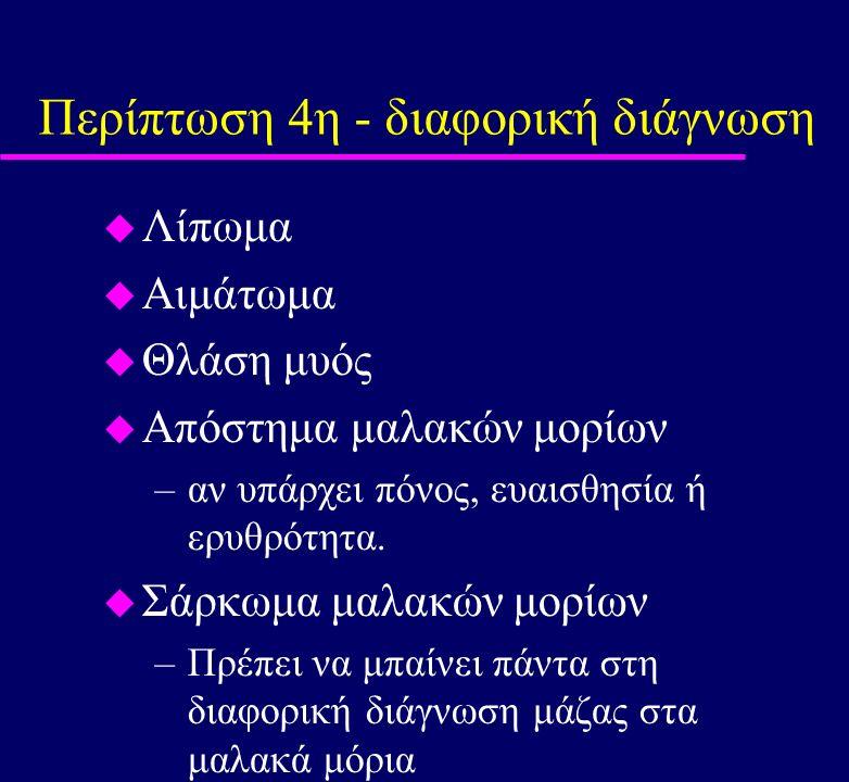 Περίπτωση 4η - διαφορική διάγνωση u Λίπωμα u Αιμάτωμα u Θλάση μυός u Απόστημα μαλακών μορίων –αν υπάρχει πόνος, ευαισθησία ή ερυθρότητα. u Σάρκωμα μαλ