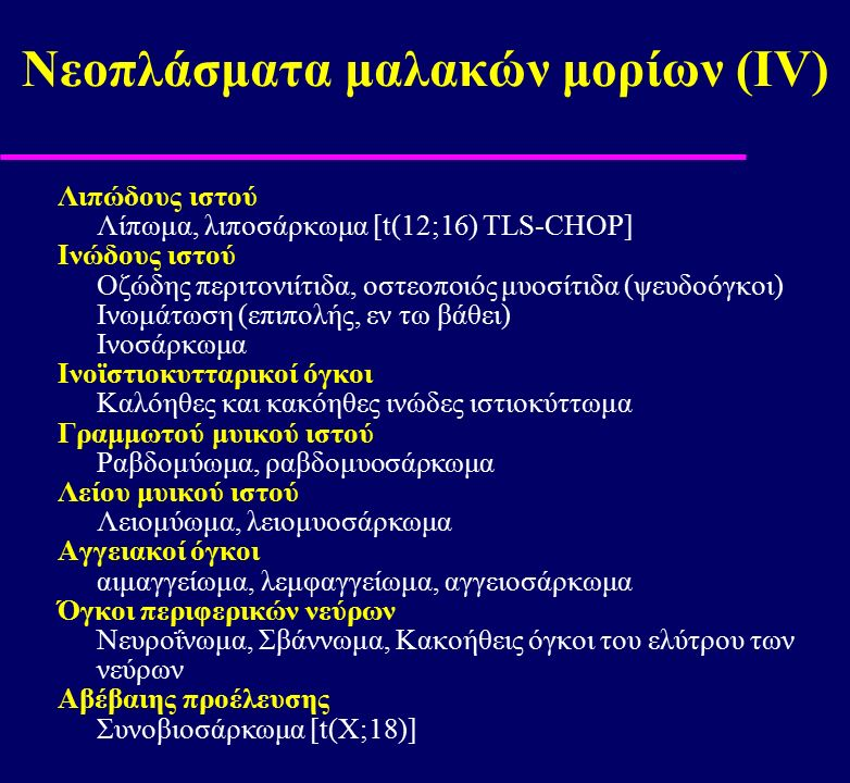 Νεοπλάσματα μαλακών μορίων (ΙV) Λιπώδους ιστού Λίπωμα, λιποσάρκωμα [t(12;16) TLS-CHOP] Ινώδους ιστού Οζώδης περιτονιίτιδα, οστεοποιός μυοσίτιδα (ψευδο