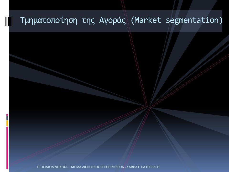 ΤΕΙ ΙΟΝΙΩΝ ΝΗΣΩΝ - ΤΜΗΜΑ ΔΙΟΙΚΗΣΗΣ ΕΠΙΧΕΙΡΗΣΕΩΝ - ΣΑΒΒΑΣ ΚΑΤΕΡΕΛΟΣ Τμηματοποίηση της Αγοράς (Market segmentation)