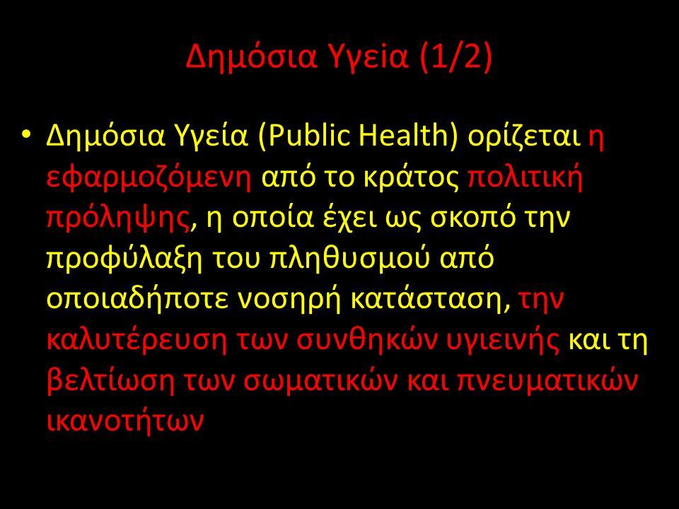 Δημόσια Υγεiα (1/2) Δημόσια Υγεία (Public Health) ορίζεται η εφαρμοζόμενη από το κράτος πολιτική πρόληψης, η οποία έχει ως σκοπό την προφύλαξη του πληθυσμού από οποιαδήποτε νοσηρή κατάσταση, την καλυτέρευση των συνθηκών υγιεινής και τη βελτίωση των σωματικών και πνευματικών ικανοτήτων