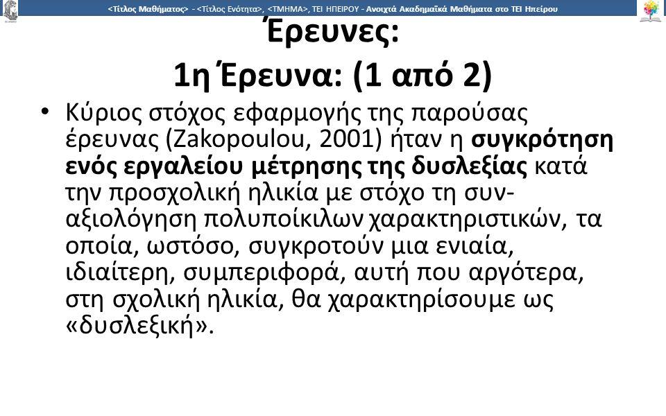 1313 -,, ΤΕΙ ΗΠΕΙΡΟΥ - Ανοιχτά Ακαδημαϊκά Μαθήματα στο ΤΕΙ Ηπείρου Έρευνες: 1η Έρευνα: (1 από 2) Κύριος στόχος εφαρμογής της παρούσας έρευνας (Zakopoulou, 2001) ήταν η συγκρότηση ενός εργαλείου μέτρησης της δυσλεξίας κατά την προσχολική ηλικία με στόχο τη συν- αξιολόγηση πολυποίκιλων χαρακτηριστικών, τα οποία, ωστόσο, συγκροτούν μια ενιαία, ιδιαίτερη, συμπεριφορά, αυτή που αργότερα, στη σχολική ηλικία, θα χαρακτηρίσουμε ως «δυσλεξική».