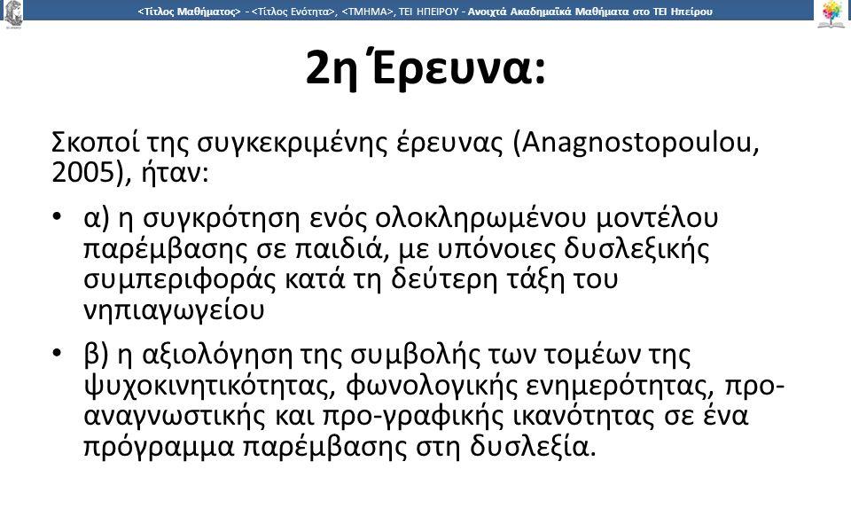 2626 -,, ΤΕΙ ΗΠΕΙΡΟΥ - Ανοιχτά Ακαδημαϊκά Μαθήματα στο ΤΕΙ Ηπείρου 2η Έρευνα: Σκοποί της συγκεκριμένης έρευνας (Anagnostopoulou, 2005), ήταν: α) η συγκρότηση ενός ολοκληρωμένου μοντέλου παρέμβασης σε παιδιά, με υπόνοιες δυσλεξικής συμπεριφοράς κατά τη δεύτερη τάξη του νηπιαγωγείου β) η αξιολόγηση της συμβολής των τομέων της ψυχοκινητικότητας, φωνολογικής ενημερότητας, προ- αναγνωστικής και προ-γραφικής ικανότητας σε ένα πρόγραμμα παρέμβασης στη δυσλεξία.
