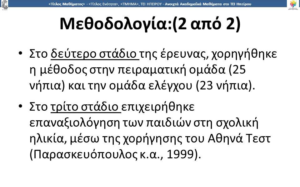 2828 -,, ΤΕΙ ΗΠΕΙΡΟΥ - Ανοιχτά Ακαδημαϊκά Μαθήματα στο ΤΕΙ Ηπείρου Μεθοδολογία:(2 από 2) Στο δεύτερο στάδιο της έρευνας, χορηγήθηκε η μέθοδος στην πειραματική ομάδα (25 νήπια) και την ομάδα ελέγχου (23 νήπια).