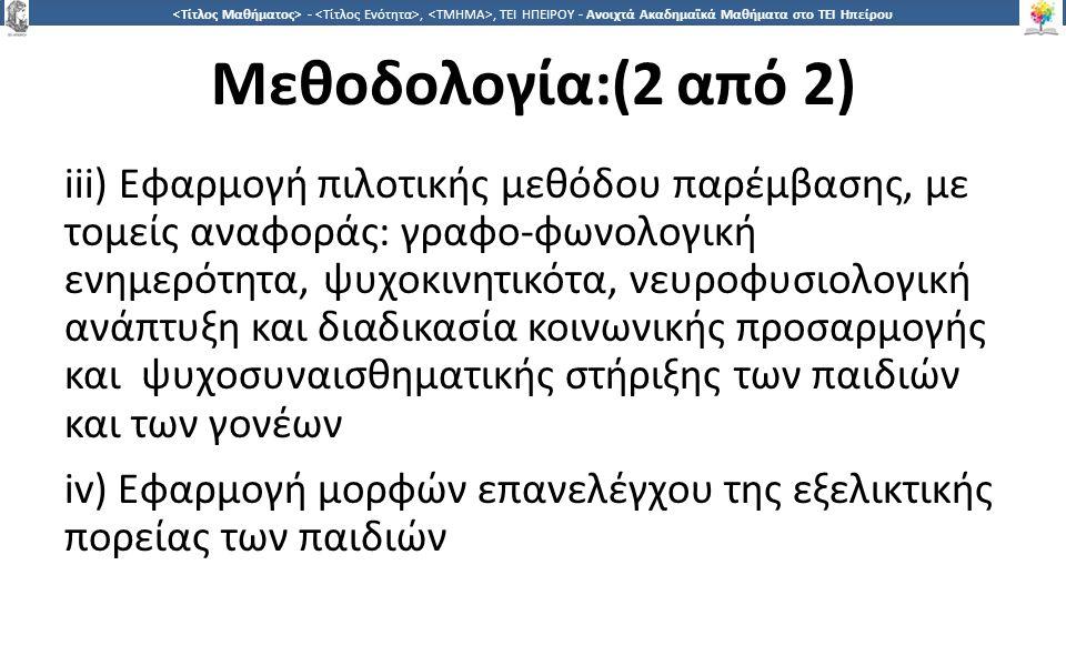 4242 -,, ΤΕΙ ΗΠΕΙΡΟΥ - Ανοιχτά Ακαδημαϊκά Μαθήματα στο ΤΕΙ Ηπείρου Μεθοδολογία:(2 από 2) iii) Εφαρμογή πιλοτικής μεθόδου παρέμβασης, με τομείς αναφοράς: γραφο-φωνολογική ενημερότητα, ψυχοκινητικότα, νευροφυσιολογική ανάπτυξη και διαδικασία κοινωνικής προσαρμογής και ψυχοσυναισθηματικής στήριξης των παιδιών και των γονέων iv) Εφαρμογή μορφών επανελέγχου της εξελικτικής πορείας των παιδιών