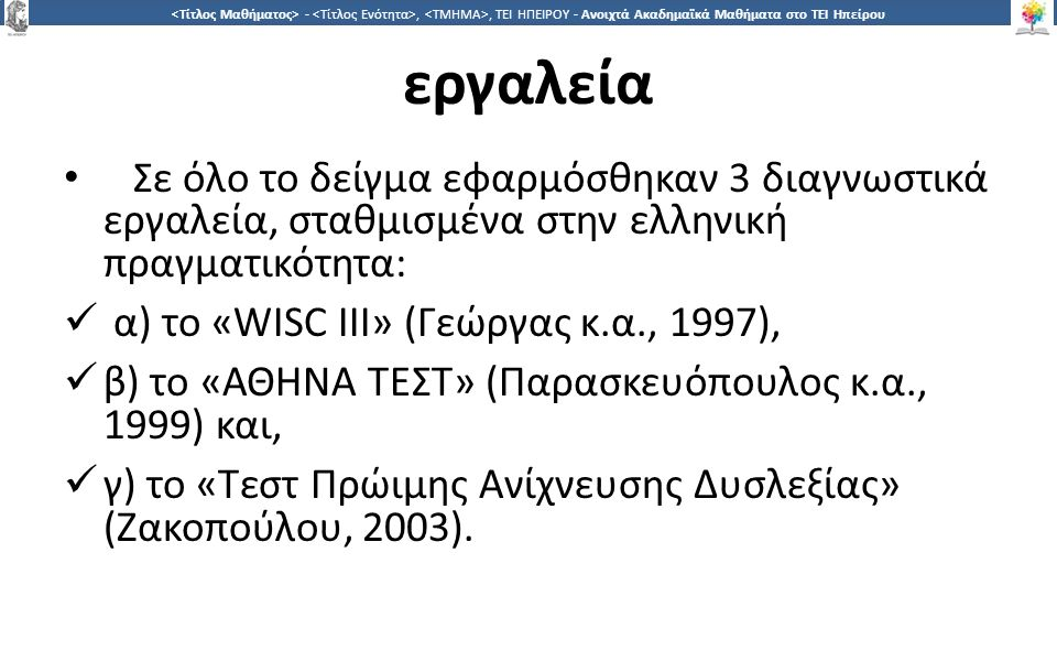 4 -,, ΤΕΙ ΗΠΕΙΡΟΥ - Ανοιχτά Ακαδημαϊκά Μαθήματα στο ΤΕΙ Ηπείρου εργαλεία Σε όλο το δείγμα εφαρμόσθηκαν 3 διαγνωστικά εργαλεία, σταθμισμένα στην ελληνική πραγματικότητα: α) το «WISC III» (Γεώργας κ.α., 1997), β) το «ΑΘΗΝΑ ΤΕΣΤ» (Παρασκευόπουλος κ.α., 1999) και, γ) το «Τεστ Πρώιμης Ανίχνευσης Δυσλεξίας» (Ζακοπούλου, 2003).