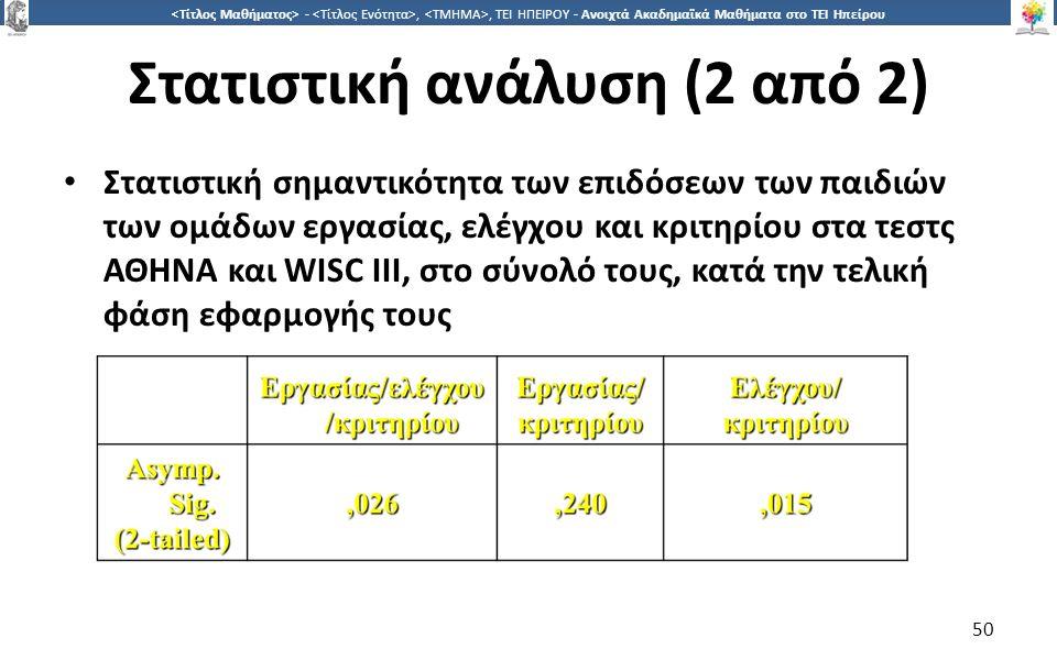 5050 -,, ΤΕΙ ΗΠΕΙΡΟΥ - Ανοιχτά Ακαδημαϊκά Μαθήματα στο ΤΕΙ Ηπείρου Στατιστική ανάλυση (2 από 2) Στατιστική σημαντικότητα των επιδόσεων των παιδιών των ομάδων εργασίας, ελέγχου και κριτηρίου στα τεστς ΑΘΗΝΑ και WISC ΙΙΙ, στο σύνολό τους, κατά την τελική φάση εφαρμογής τους 50