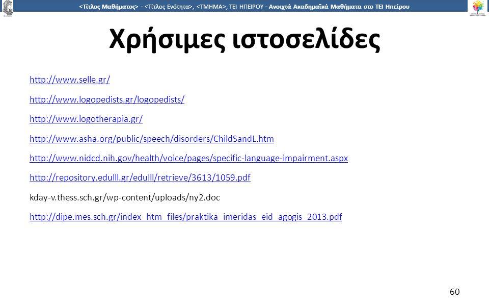 6060 -,, ΤΕΙ ΗΠΕΙΡΟΥ - Ανοιχτά Ακαδημαϊκά Μαθήματα στο ΤΕΙ Ηπείρου Χρήσιμες ιστοσελίδες http://www.selle.gr/ http://www.logopedists.gr/logopedists/ http://www.logotherapia.gr/ http://www.asha.org/public/speech/disorders/ChildSandL.htm http://www.nidcd.nih.gov/health/voice/pages/specific-language-impairment.aspx http://repository.edulll.gr/edulll/retrieve/3613/1059.pdf kday-v.thess.sch.gr/wp-content/uploads/ny2.doc http://dipe.mes.sch.gr/index_htm_files/praktika_imeridas_eid_agogis_2013.pdf 60