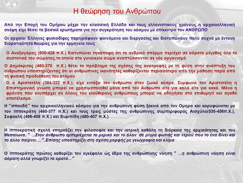 Η θεώρηση του Ανθρώπου Από την Εποχή του Ομήρου μέχρι την κλασσική Ελλάδα και τους ελληνιστικούς χρόνους η αρχαιοελληνική σκέψη είχε θέσει τα βασικά ερωτήματα για την συγκρότηση του κόσμου με επίκεντρο τον ΑΝΘΡΩΠΟ Οι αρχαίοι Έλληνες φυσιοδίφες περιγράφουν φαινόμενα και διεργασίες και διατυπώνουν πολύ συχνά με έντονη διορατικότητα θεωρίες για την ερμηνεία τους Ο Αναξαγόρας (500-428 π.Χ.) διατυπώνει τηνάποψη ότι το ανδρικό σπέρμα περιέχει σε αόρατο μέγεθος όλα τα συστατικά του σώματος,τα οποία στο γυναικείο σώμα αναπτύσσονται σε νέο οργανισμό Ο Δημόκριτος (460-370 π.Χ.) θέτει το πρόβλημα της σχέσης της ανατροφής με τη φύση στην ανάπτυξη του ανθρώπου υποστηρίζοντας ότι οι ανθρώπινες ικανότητες καθορίζονται περισσότερο από την μάθηση παρά από τη φυσική προδιάθεση του ατόμου Ο ό Αριστοτέλη (384-322 π.Χ.), είχε εντάξει τον άνθρωπο στον ζωικό κόσμο.