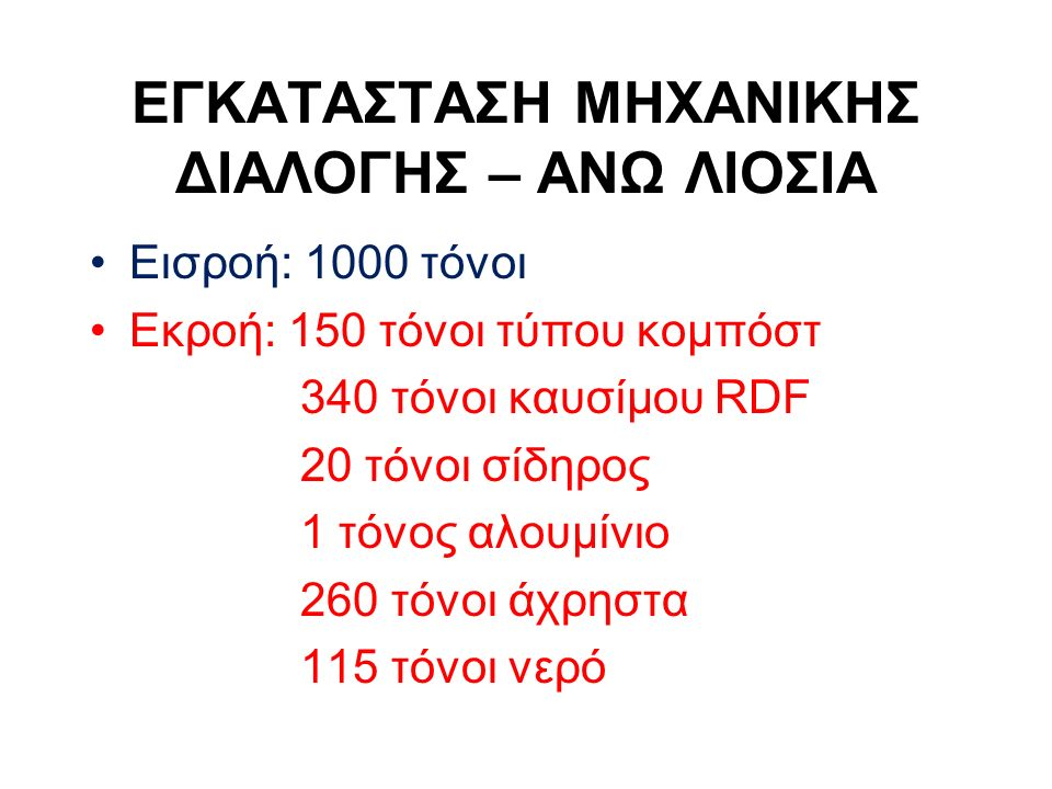Εισροή: 1000 τόνοι Εκροή: 150 τόνοι τύπου κομπόστ 340 τόνοι καυσίμου RDF 20 τόνοι σίδηρος 1 τόνος αλουμίνιο 260 τόνοι άχρηστα 115 τόνοι νερό ΕΓΚΑΤΑΣΤΑΣΗ ΜΗΧΑΝΙΚΗΣ ΔΙΑΛΟΓΗΣ – ΑΝΩ ΛΙΟΣΙΑ