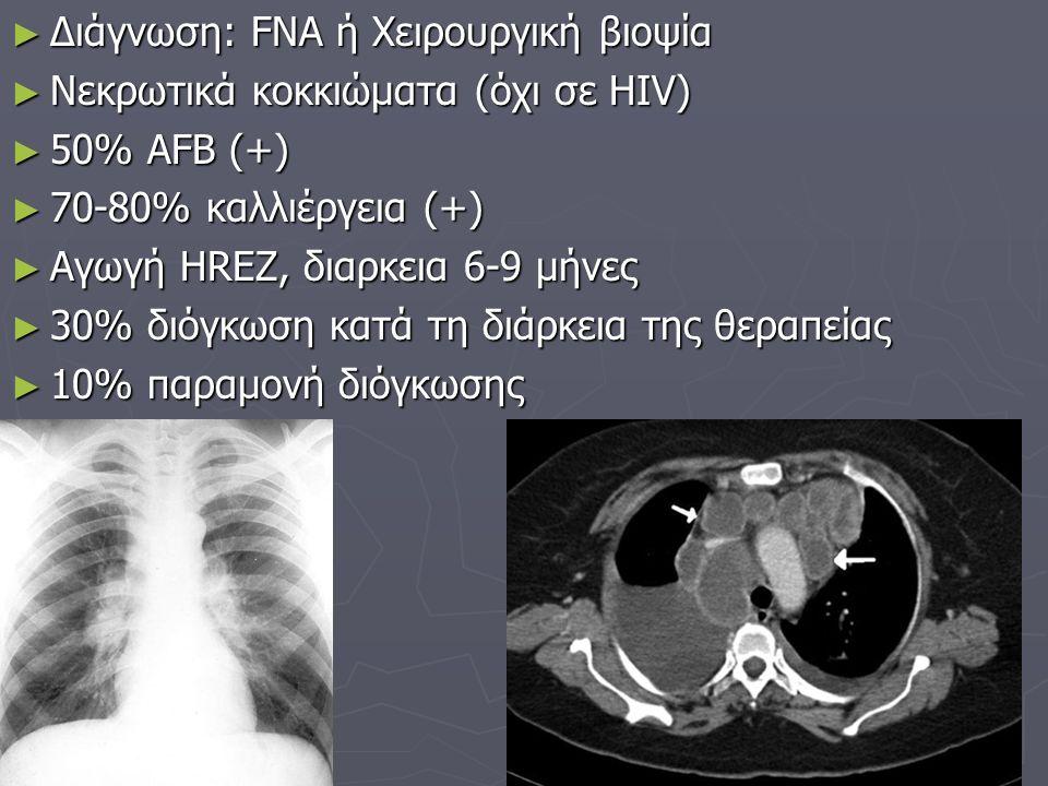 ► Διάγνωση: FNA ή Χειρουργική βιοψία ► Νεκρωτικά κοκκιώματα (όχι σε HIV) ► 50% AFB (+) ► 70-80% καλλιέργεια (+) ► Αγωγή HREZ, διαρκεια 6-9 μήνες ► 30% διόγκωση κατά τη διάρκεια της θεραπείας ► 10% παραμονή διόγκωσης