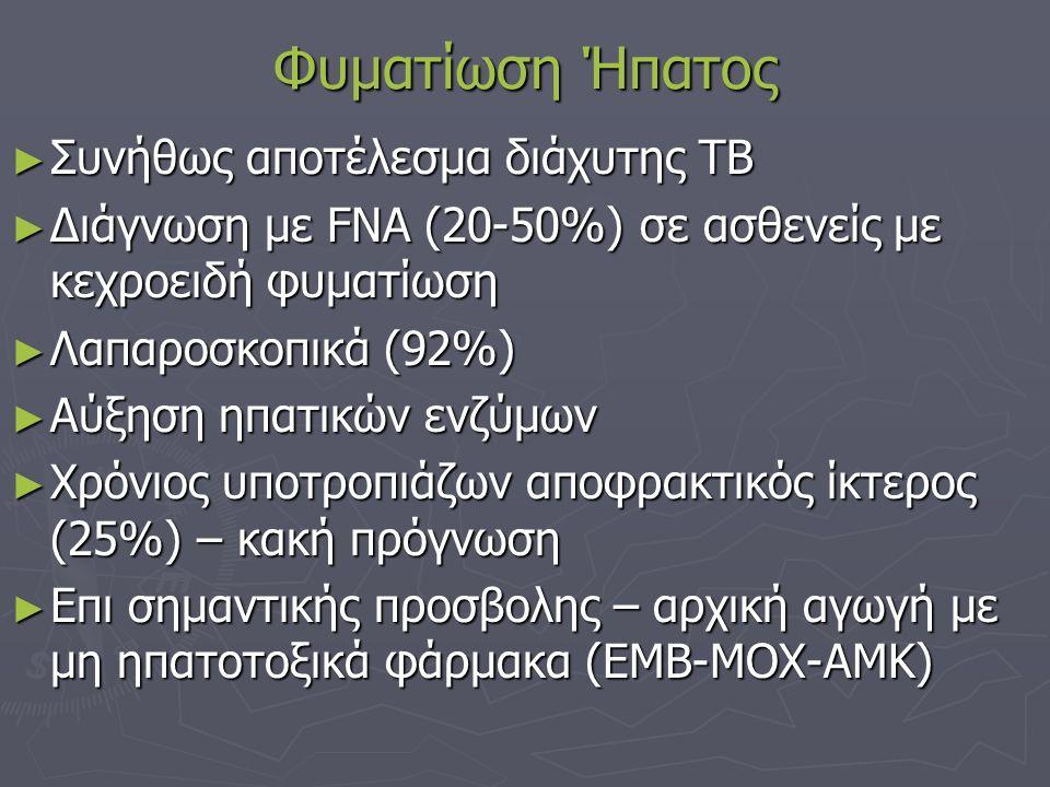 Φυματίωση Ήπατος ► Συνήθως αποτέλεσμα διάχυτης ΤΒ ► Διάγνωση με FNA (20-50%) σε ασθενείς με κεχροειδή φυματίωση ► Λαπαροσκοπικά (92%) ► Αύξηση ηπατικών ενζύμων ► Χρόνιος υποτροπιάζων αποφρακτικός ίκτερος (25%) – κακή πρόγνωση ► Επι σημαντικής προσβολης – αρχική αγωγή με μη ηπατοτοξικά φάρμακα (ΕΜΒ-MOX-AMK)
