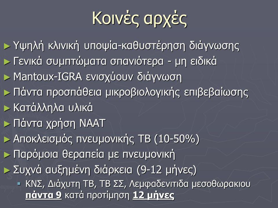 Διάγνωση εξωπνευμονικης ΤΒ ΥΨΗΛΗ ΥΠΟΨΙΑ ► Επιδημιολογικό κριτήριο (χώρα προέλευσης) ► Ασθενείς με πνευμονική ΤΒ και ανεξήγητα συμπτώματα από άλλα όργανα ► Ανοσοκατασταλμένοι ► Ασθενείς με παθολογική ακτινογραφία ► Ασθενείς με HIV (και αντίστροφα) ► Ασθενείς με ατομικό ή οικογενειακό ιστορικό ΤΒ Συνήθως όμως τυχαίο εύρημα-παραπομπή Συνήθως όμως τυχαίο εύρημα-παραπομπή ► Βιοψία: Νεκρωτικό κοκκίωμα, σπάνια με θετική Ζ-Ν (φορμόλη) ► Κυτταρολογικη: τυροειδες υλικο με πολυπηρηνα γιγαντοκύτταρα (οινόπνευμα) ► Πρέπει πάντα να γίνεται προσπάθεια καλλιέργειας από κατάλληλο υλικό εάν δυνατόν ► Χειρουργική βιοψία (ιδανικά 1-2 εβδομάδες μετα την έναρξη αγωγής) ► Πολλές μορφές εξωπνευμονικής ΤΒ πτωχές σε μικροβια ► Θεραπευτικό κριτήριο+Ανεξηγητο σύμπτωμα±επιδημιολογικος παράγοντας + θετική mantoux ή IGRA ► Πιθανα προβλήματα ανθεκτικότητας ► Δυσκολος καθορισμος θεραπευτικής επιτυχίας
