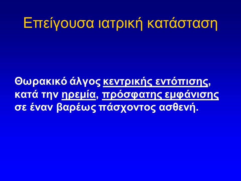 Επείγουσα ιατρική κατάσταση Θωρακικό άλγος κεντρικής εντόπισης, κατά την ηρεμία, πρόσφατης εμφάνισης σε έναν βαρέως πάσχοντος ασθενή.