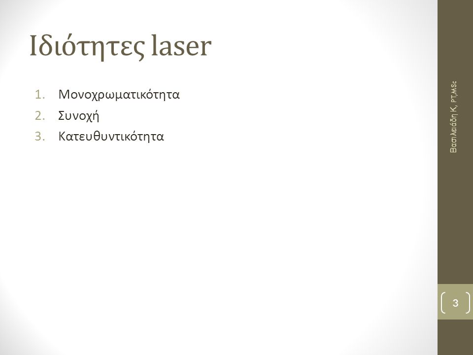 Μονοχρωματικότητα Συγκεκριμένο μήκος κύματος  καθορισμένη συχνότητα Καθαρό χρώμα εντός του ορατού ανθρωπίνου φάσματος  μήκος κύματος 694,3 nm αντιστοιχεί στο κόκκινο χρώμα  Ο όρος μονοχρωματικότητα αναφέρεται και σε ακτινοβολία Laser στο υπεριώδες και υπέρυθρο φάσμα που δεν είναι ορατή από το ανθρώπινο μάτι Βασιλειάδη Κ, PT,MSc 4
