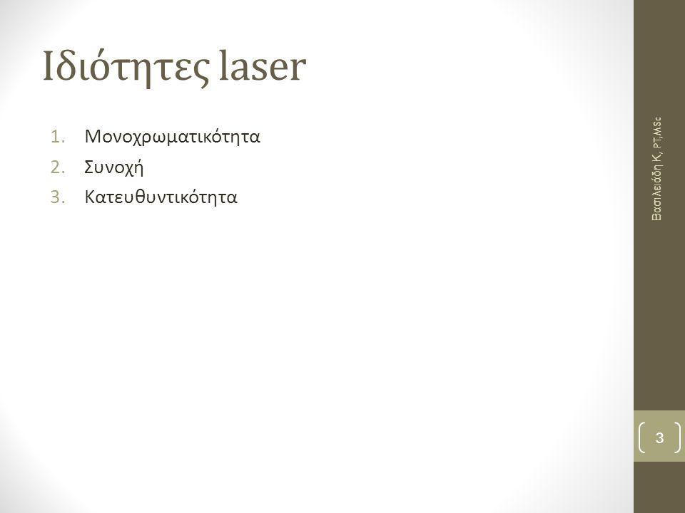 Laser Ga, Al,As ΠΛΕΟΝΕΚΤΗΜΑΤΑ 1.Η ακτινοβολία απορροφάται ελάχιστα από το νερό 2.Η ακτινοβολία μήκος κύματος 820nM διεισδύει σε μεγάλο βάθος (4-5εκ) των μαλακών ιστών λόγω ελάχιστης απορρόφησης από το νερό και την αιμοσφαιρίνη 3.Η μέγιστη ισχύς εκπεμπόμενης ακτινοβολίας είναι αρκετά υψηλή 4.Η δύναμη αλληλεπίδρασης ιστών- ακτινοβολίας είναι ικανοποιητική 5.Η ενεργειακή ένταση στην ακτινοβολούμενη περιοχή είναι αρκετά υψηλή 6.Ο χρόνος έκθεσης των ιστών στην ακτινοβολία πρέπει να είναι σχετικά μικρός ΜΕΙΟΝΕΚΤΗΜΑΤΑ 1.Η ακτινοβολία δεν είναι ορατή 2.Η γωνία απόκλισης είναι σχετικά μεγάλη και για αυτό πρέπει να μην εφαρμόζεται από απόσταση αλλά εξ' επαφής 3.Πολύ μεγάλος χρόνος εφαρμογής με μέγιστη ισχύ εκπομπής μπορεί να οδηγήσει σε αντίθετα προς τα επιδιωκόμενα αποτελέσματα Βασιλειάδη Κ, PT,MSc 14