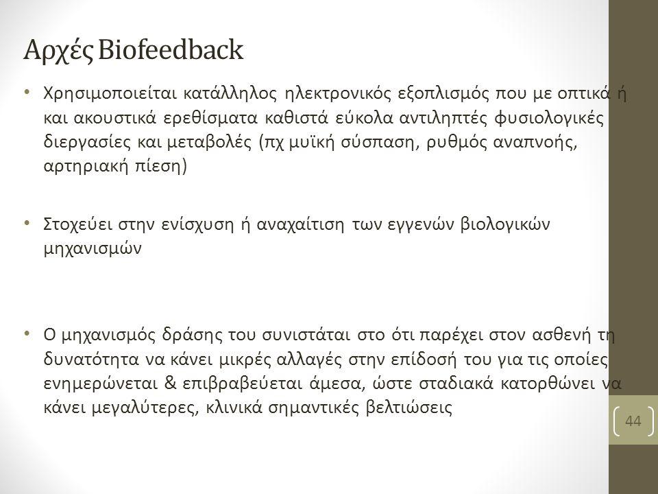 Αρχές Biofeedback Χρησιμοποιείται κατάλληλος ηλεκτρονικός εξοπλισμός που με οπτικά ή και ακουστικά ερεθίσματα καθιστά εύκολα αντιληπτές φυσιολογικές διεργασίες και μεταβολές (πχ μυϊκή σύσπαση, ρυθμός αναπνοής, αρτηριακή πίεση) Στοχεύει στην ενίσχυση ή αναχαίτιση των εγγενών βιολογικών μηχανισμών Ο μηχανισμός δράσης του συνιστάται στο ότι παρέχει στον ασθενή τη δυνατότητα να κάνει μικρές αλλαγές στην επίδοσή του για τις οποίες ενημερώνεται & επιβραβεύεται άμεσα, ώστε σταδιακά κατορθώνει να κάνει μεγαλύτερες, κλινικά σημαντικές βελτιώσεις Βασιλειάδη Κ, PT,MSc 44