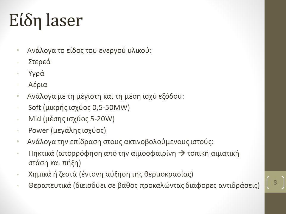 Είδη laser Ανάλογα το είδος του ενεργού υλικού: -Στερεά -Υγρά -Αέρια Ανάλογα με τη μέγιστη και τη μέση ισχύ εξόδου: -Soft (μικρής ισχύος 0,5-50MW) -Mid (μέσης ισχύος 5-20W) -Power (μεγάλης ισχύος) Ανάλογα την επίδραση στους ακτινοβολούμενους ιστούς: -Πηκτικά (απορρόφηση από την αιμοσφαιρίνη  τοπική αιματική στάση και πήξη) -Χημικά ή ζεστά (έντονη αύξηση της θερμοκρασίας) -Θεραπευτικά (διεισδύει σε βάθος προκαλώντας διάφορες αντιδράσεις) Βασιλειάδη Κ, PT,MSc 8